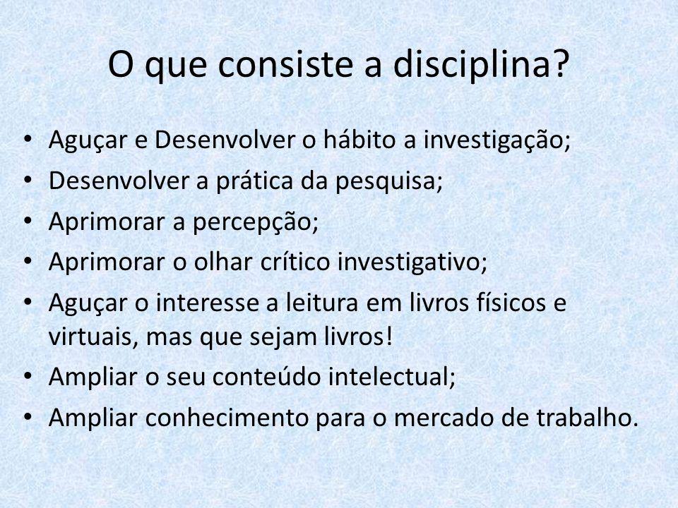 O que consiste a disciplina? Aguçar e Desenvolver o hábito a investigação; Desenvolver a prática da pesquisa; Aprimorar a percepção; Aprimorar o olhar