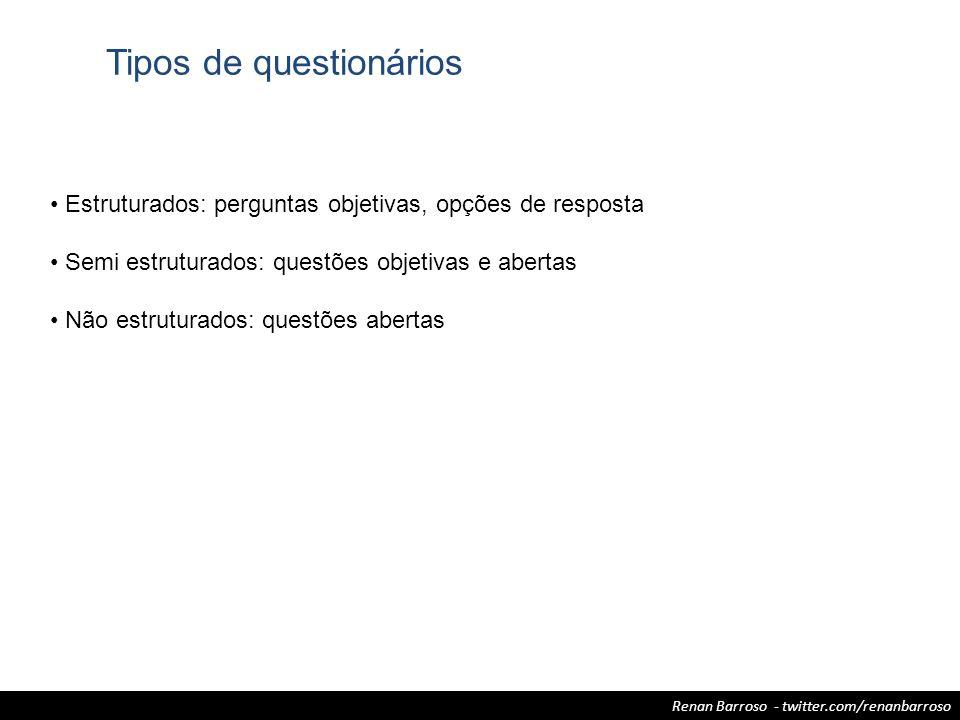 Renan Barroso - twitter.com/renanbarroso Tipos de questionários Estruturados: perguntas objetivas, opções de resposta Semi estruturados: questões obje