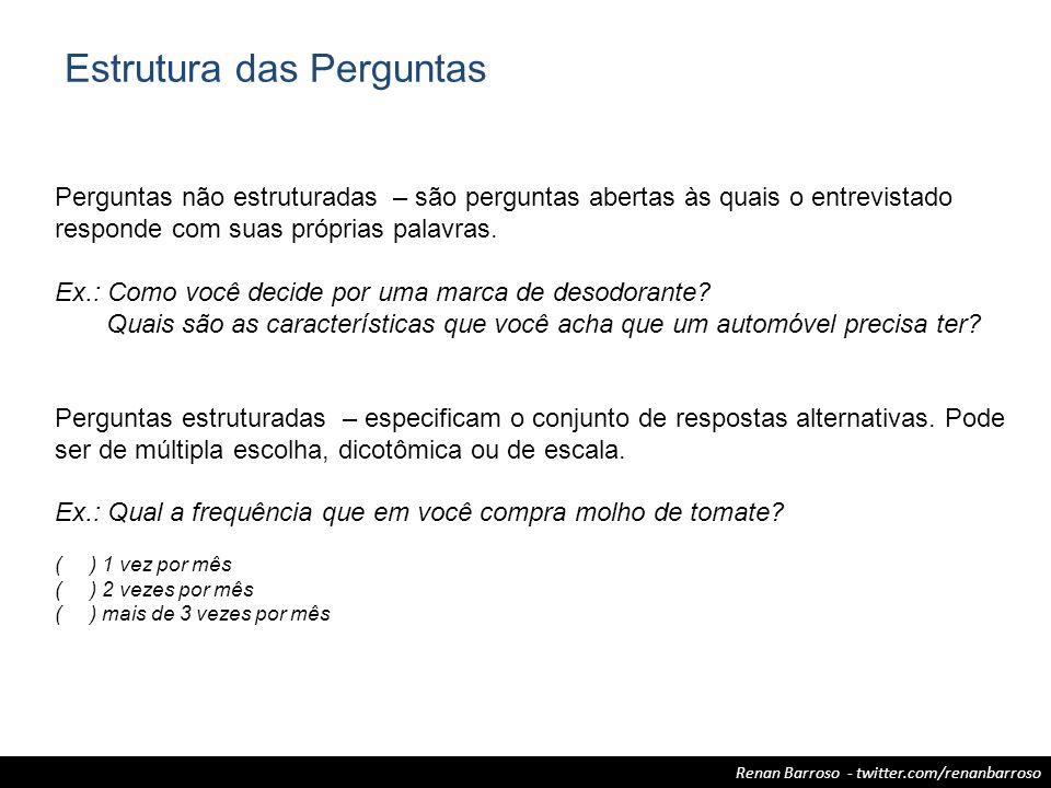 Renan Barroso - twitter.com/renanbarroso Estrutura das Perguntas Perguntas não estruturadas – são perguntas abertas às quais o entrevistado responde c