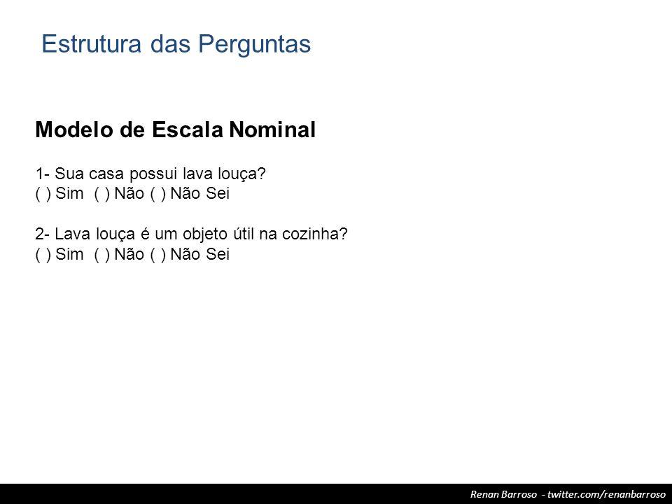 Renan Barroso - twitter.com/renanbarroso Modelo de Escala Nominal 1- Sua casa possui lava louça? ( ) Sim ( ) Não ( ) Não Sei 2- Lava louça é um objeto