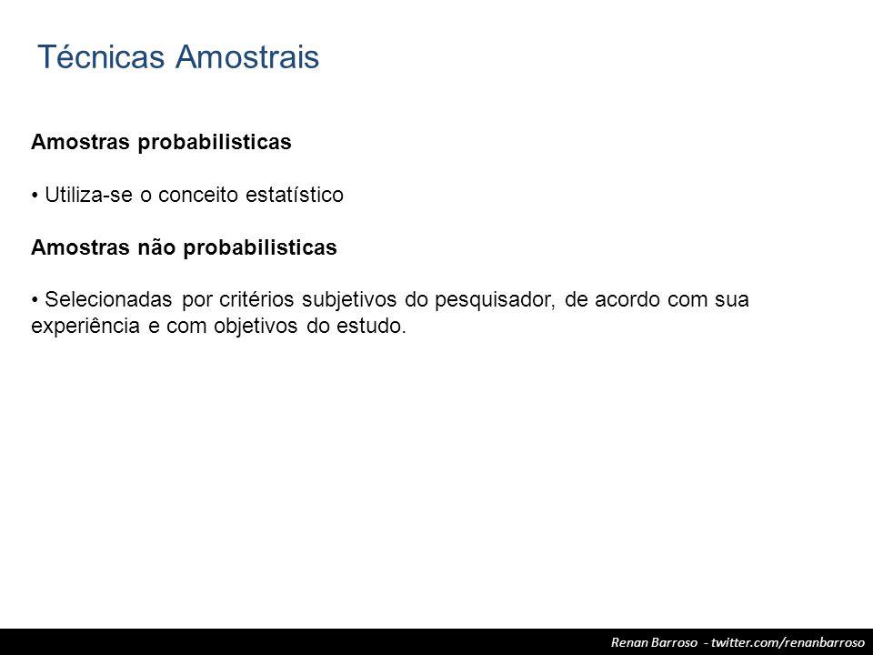 Renan Barroso - twitter.com/renanbarroso Técnicas Amostrais Amostras probabilisticas Utiliza-se o conceito estatístico Amostras não probabilisticas Se