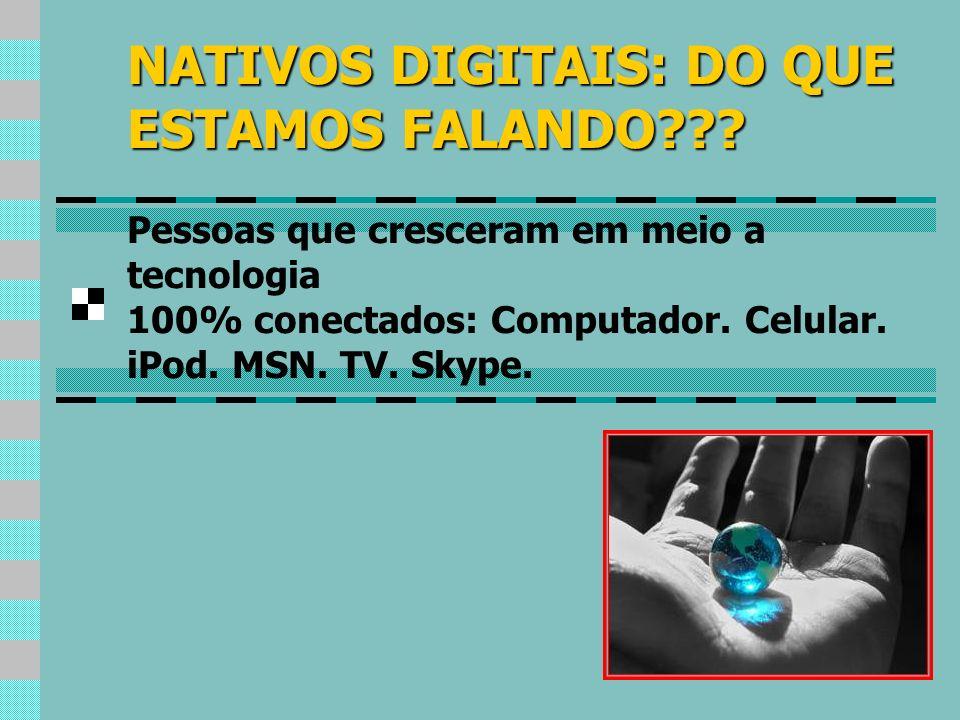 NATIVOS DIGITAIS: DO QUE ESTAMOS FALANDO??? Pessoas que cresceram em meio a tecnologia 100% conectados: Computador. Celular. iPod. MSN. TV. Skype.