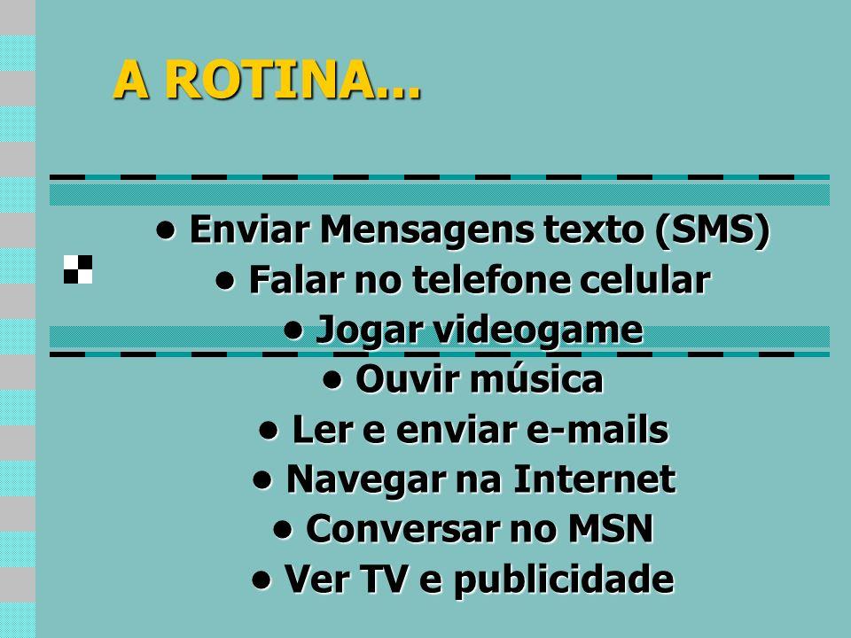 A ROTINA... Enviar Mensagens texto (SMS) Enviar Mensagens texto (SMS) Falar no telefone celular Falar no telefone celular Jogar videogame Jogar videog
