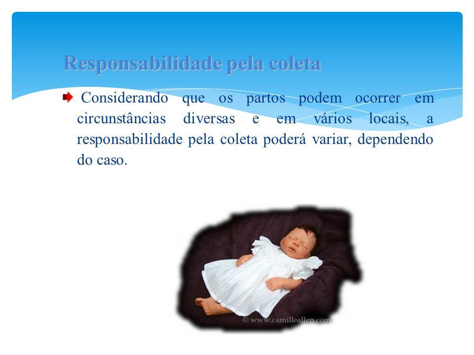 Considerando que os partos podem ocorrer em circunstâncias diversas e em vários locais, a responsabilidade pela coleta poderá variar, dependendo do ca
