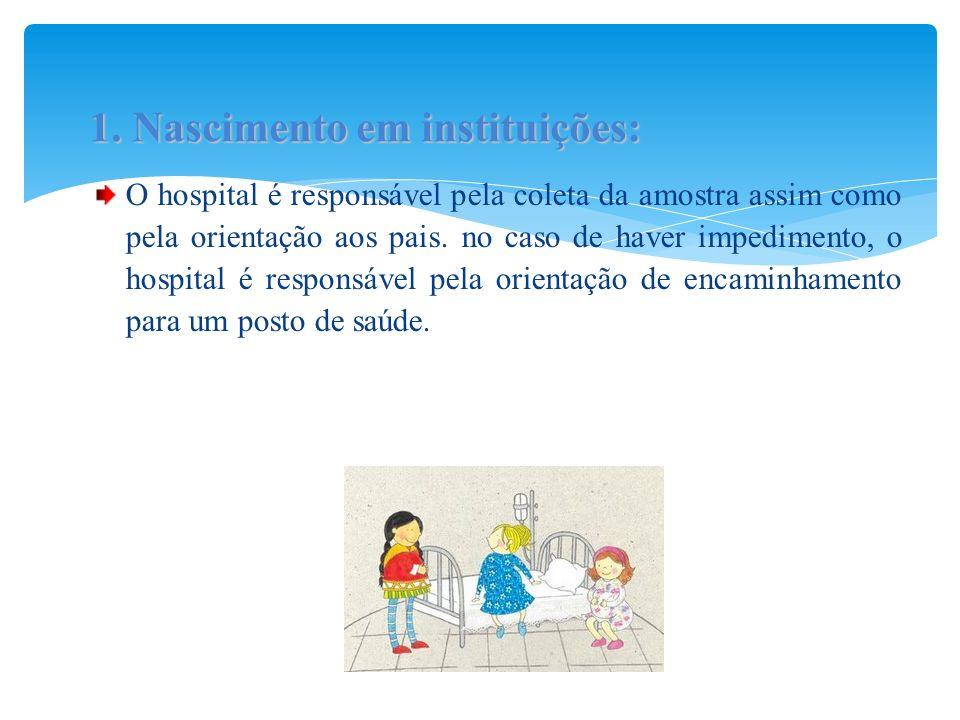 O hospital é responsável pela coleta da amostra assim como pela orientação aos pais. no caso de haver impedimento, o hospital é responsável pela orien