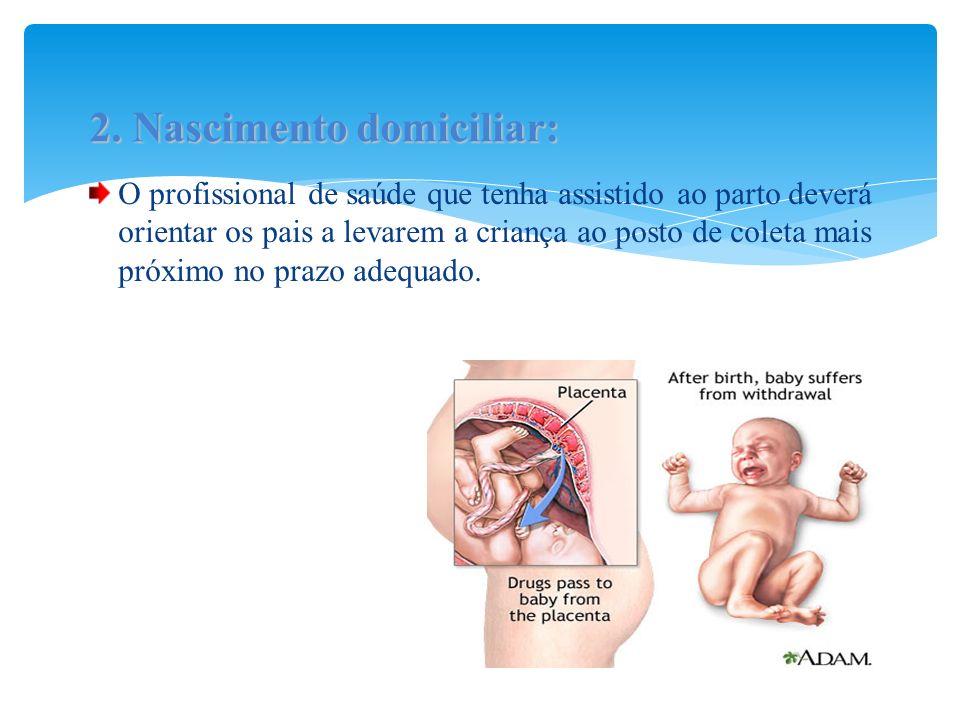 O profissional de saúde que tenha assistido ao parto deverá orientar os pais a levarem a criança ao posto de coleta mais próximo no prazo adequado. 2.