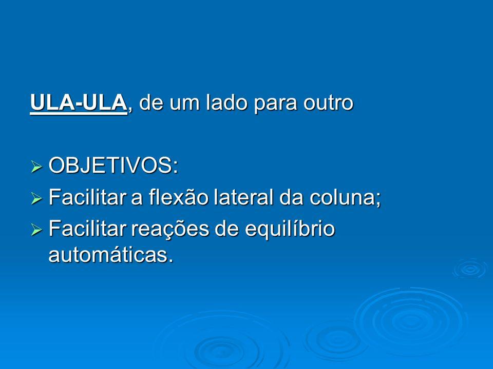 ULA-ULA, de um lado para outro OBJETIVOS: OBJETIVOS: Facilitar a flexão lateral da coluna; Facilitar a flexão lateral da coluna; Facilitar reações de
