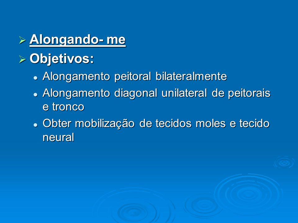 Alongando- me Alongando- me Objetivos: Objetivos: Alongamento peitoral bilateralmente Alongamento peitoral bilateralmente Alongamento diagonal unilate