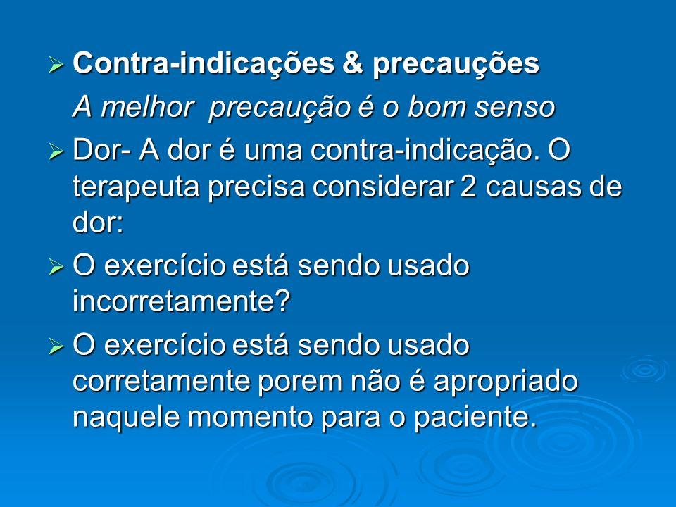 Contra-indicações & precauções Contra-indicações & precauções A melhor precaução é o bom senso Dor- A dor é uma contra-indicação. O terapeuta precisa