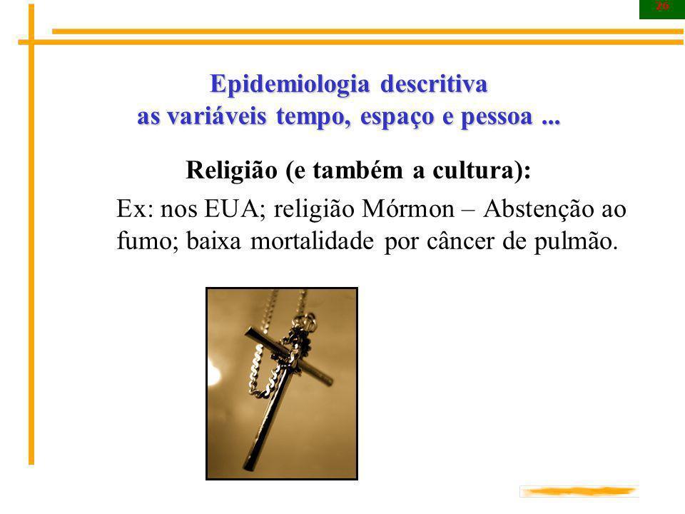 26 Epidemiologia descritiva as variáveis tempo, espaço e pessoa... Religião (e também a cultura): Ex: nos EUA; religião Mórmon – Abstenção ao fumo; ba