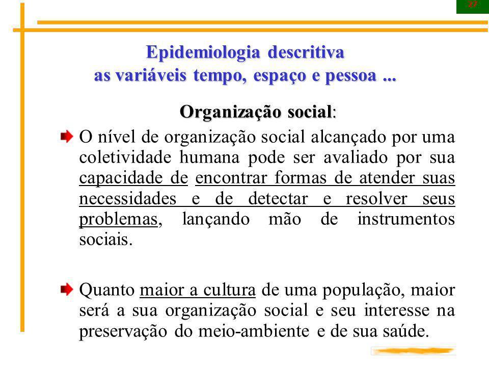 27 Epidemiologia descritiva as variáveis tempo, espaço e pessoa... Organização social: O nível de organização social alcançado por uma coletividade hu