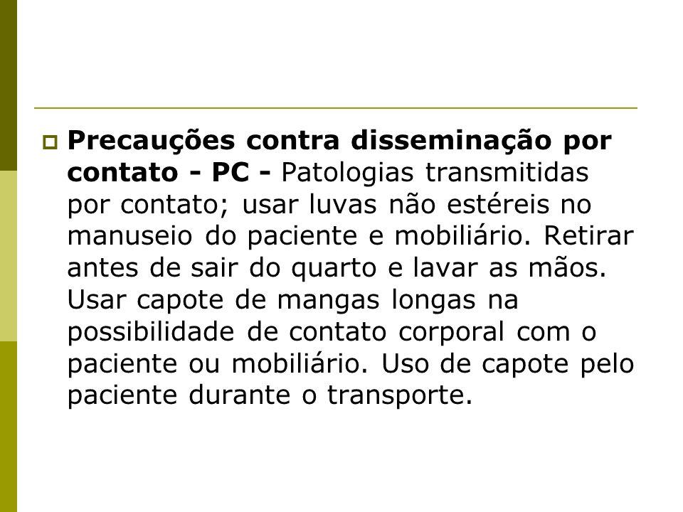 Precauções contra disseminação por contato - PC - Patologias transmitidas por contato; usar luvas não estéreis no manuseio do paciente e mobiliário. R