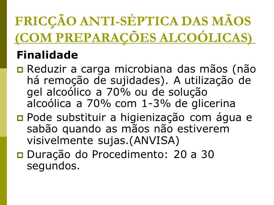 FRICÇÃO ANTI-SÉPTICA DAS MÃOS (COM PREPARAÇÕES ALCOÓLICAS) Finalidade Reduzir a carga microbiana das mãos (não há remoção de sujidades). A utilização
