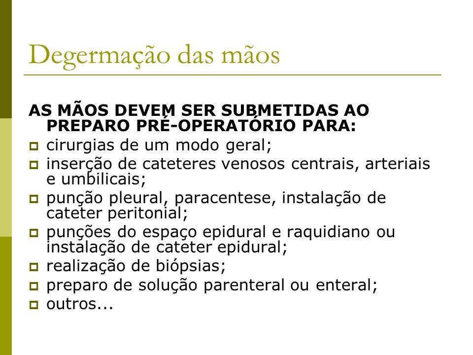 Degermação das mãos AS MÃOS DEVEM SER SUBMETIDAS AO PREPARO PRÉ-OPERATÓRIO PARA: cirurgias de um modo geral; inserção de cateteres venosos centrais, a