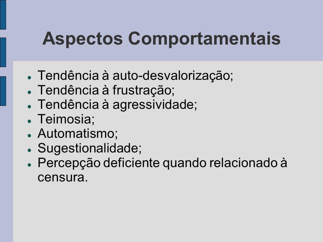 Aspectos Comportamentais Tendência à auto-desvalorização; Tendência à frustração; Tendência à agressividade; Teimosia; Automatismo; Sugestionalidade; Percepção deficiente quando relacionado à censura.