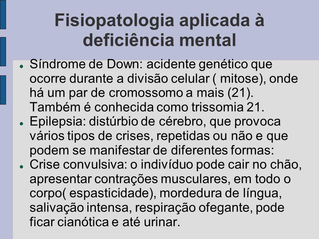 Fisiopatologia aplicada à deficiência mental Síndrome de Down: acidente genético que ocorre durante a divisão celular ( mitose), onde há um par de cromossomo a mais (21).