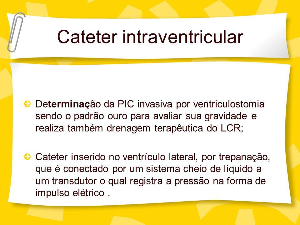 Cateter intraventricular Determinação da PIC invasiva por ventriculostomia sendo o padrão ouro para avaliar sua gravidade e realiza também drenagem te