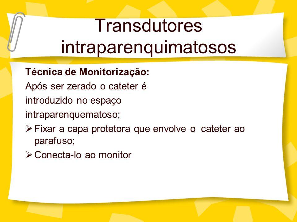 Transdutores intraparenquimatosos Técnica de Monitorização: Após ser zerado o cateter é introduzido no espaço intraparenquematoso; Fixar a capa protet