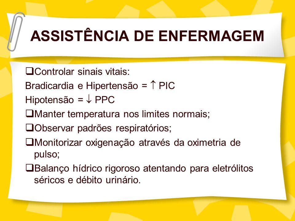 ASSISTÊNCIA DE ENFERMAGEM Controlar sinais vitais: Bradicardia e Hipertensão = PIC Hipotensão = PPC Manter temperatura nos limites normais; Observar p