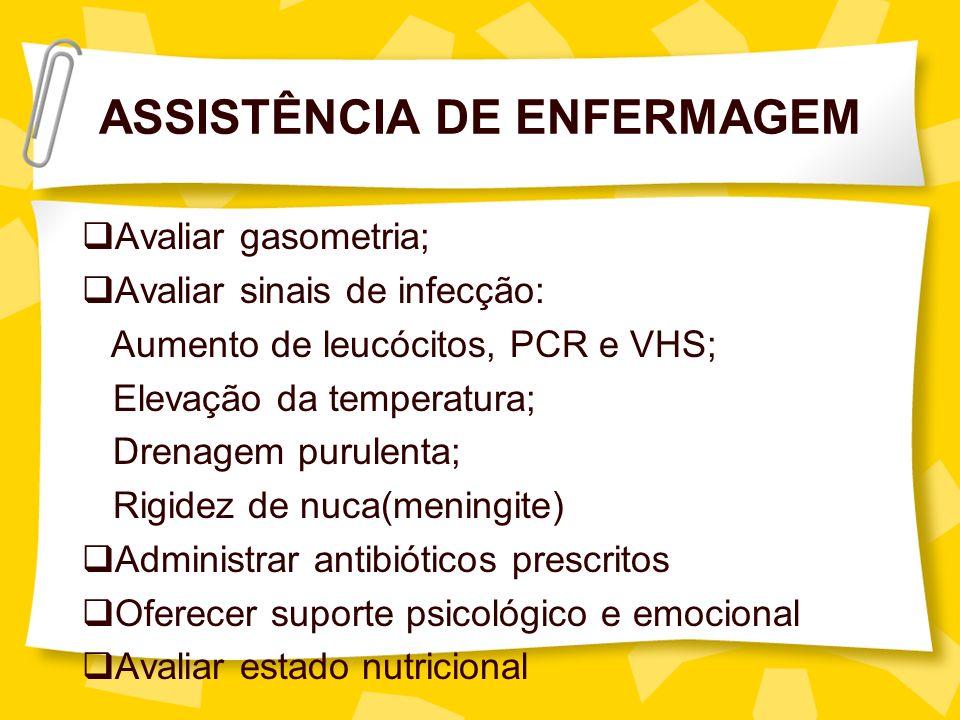 ASSISTÊNCIA DE ENFERMAGEM Avaliar gasometria; Avaliar sinais de infecção: Aumento de leucócitos, PCR e VHS; Elevação da temperatura; Drenagem purulent