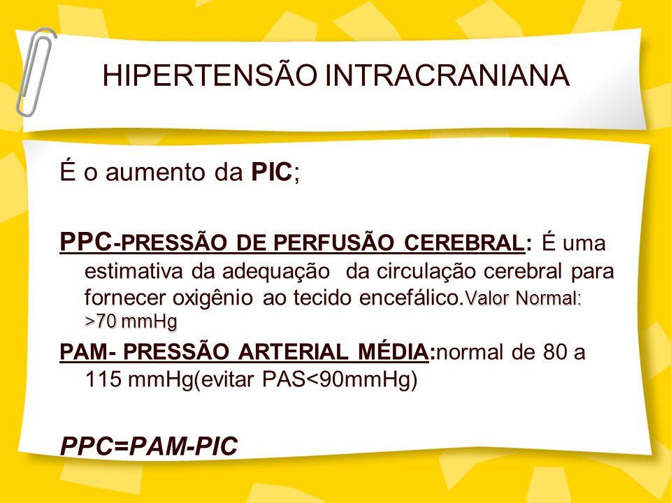 HIPERTENSÃO INTRACRANIANA É o aumento da PIC; Valor Normal: >70 mmHg PPC -PRESSÃO DE PERFUSÃO CEREBRAL: É uma estimativa da adequação da circulação ce