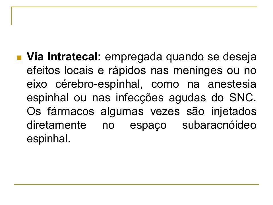 Via Intratecal: empregada quando se deseja efeitos locais e rápidos nas meninges ou no eixo cérebro-espinhal, como na anestesia espinhal ou nas infecç