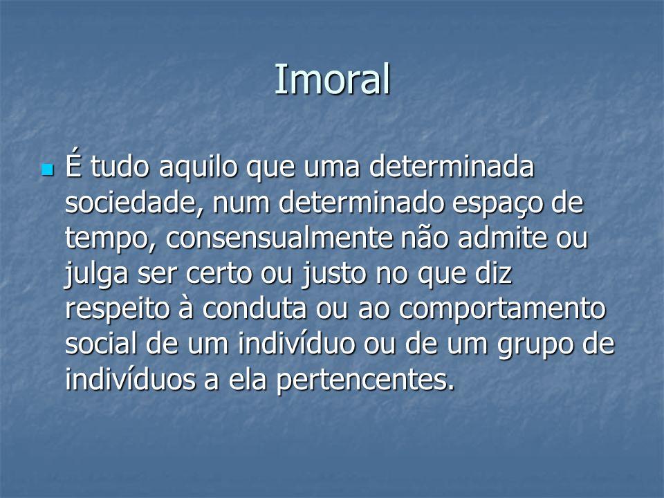 Imoral É tudo aquilo que uma determinada sociedade, num determinado espaço de tempo, consensualmente não admite ou julga ser certo ou justo no que diz