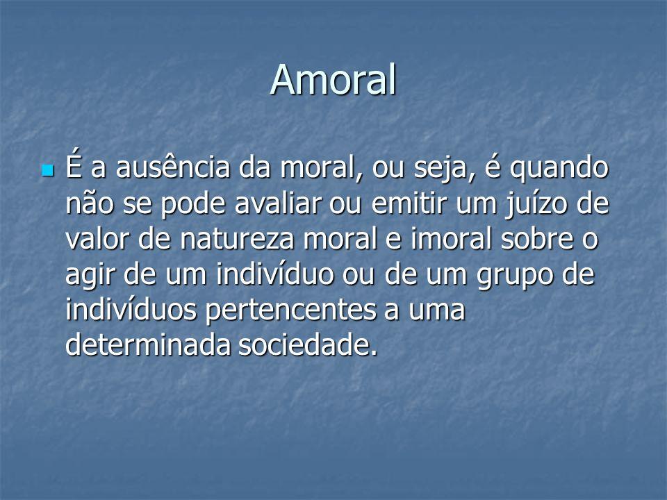 Amoral É a ausência da moral, ou seja, é quando não se pode avaliar ou emitir um juízo de valor de natureza moral e imoral sobre o agir de um indivídu