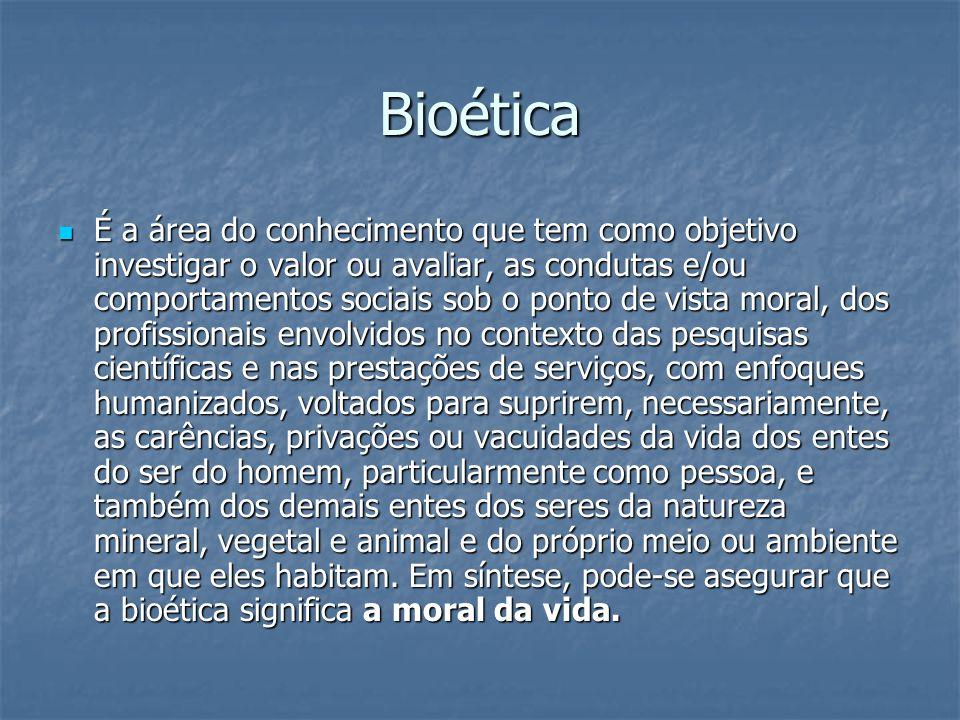 Bioética É a área do conhecimento que tem como objetivo investigar o valor ou avaliar, as condutas e/ou comportamentos sociais sob o ponto de vista mo