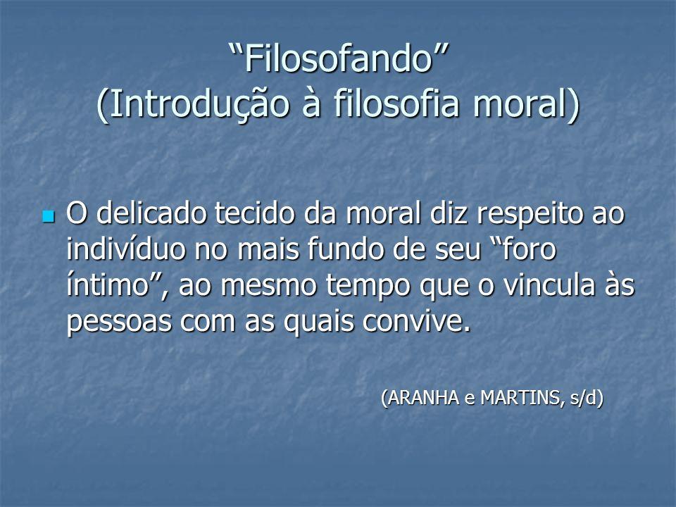 Filosofando (Introdução à filosofia moral) O delicado tecido da moral diz respeito ao indivíduo no mais fundo de seu foro íntimo, ao mesmo tempo que o