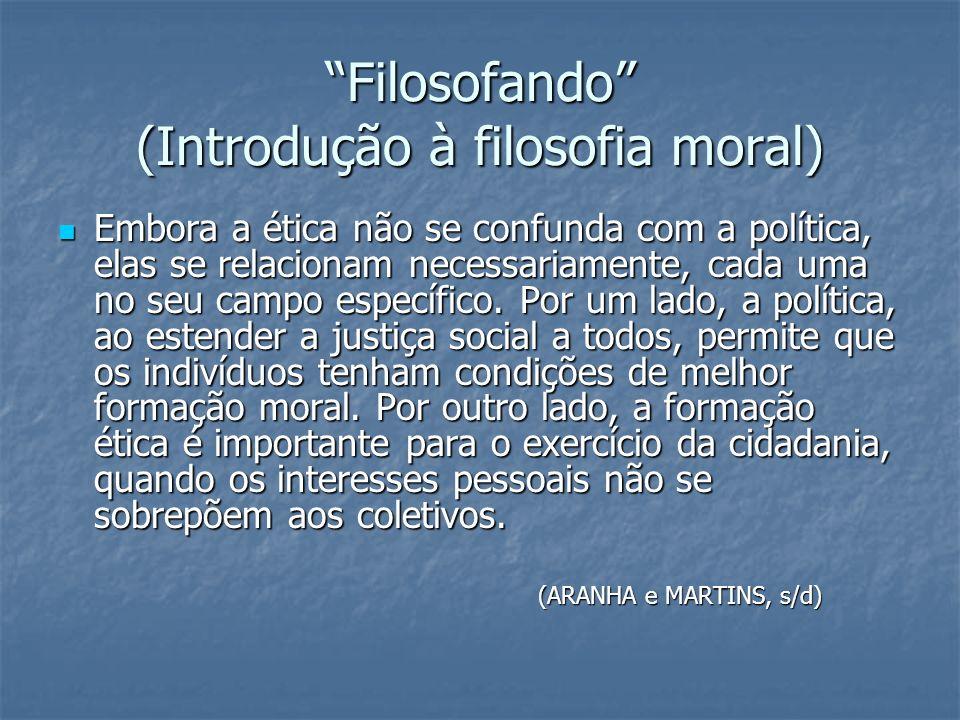 Filosofando (Introdução à filosofia moral) Embora a ética não se confunda com a política, elas se relacionam necessariamente, cada uma no seu campo es