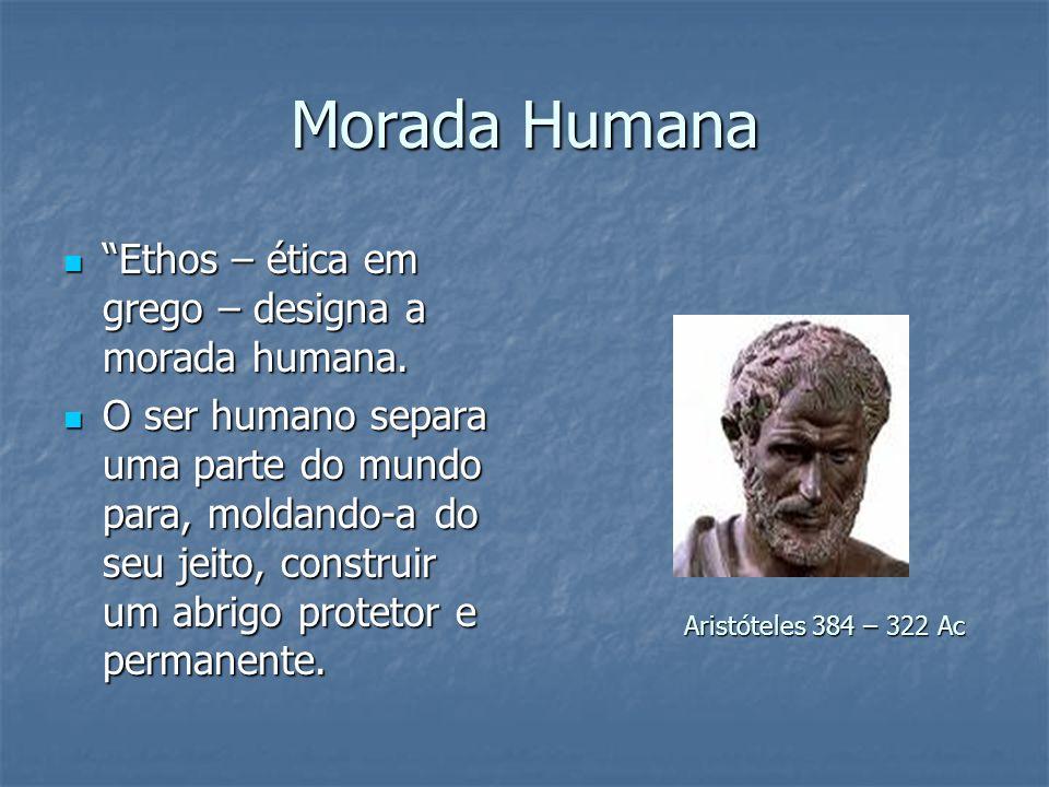Morada Humana Ethos – ética em grego – designa a morada humana. Ethos – ética em grego – designa a morada humana. O ser humano separa uma parte do mun