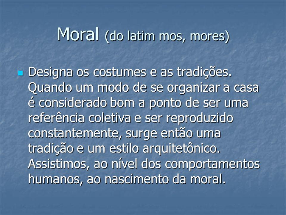Moral (do latim mos, mores) Designa os costumes e as tradições. Quando um modo de se organizar a casa é considerado bom a ponto de ser uma referência