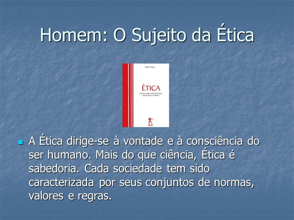 Homem: O Sujeito da Ética A Ética dirige-se à vontade e à consciência do ser humano. Mais do que ciência, Ética é sabedoria. Cada sociedade tem sido c