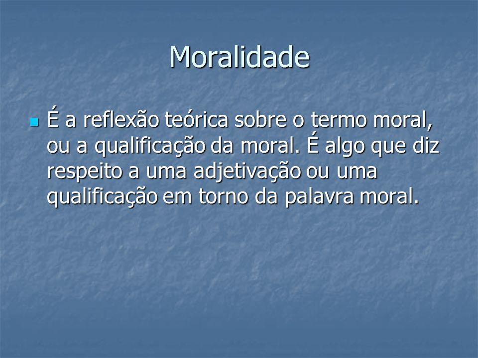 Moralidade É a reflexão teórica sobre o termo moral, ou a qualificação da moral. É algo que diz respeito a uma adjetivação ou uma qualificação em torn