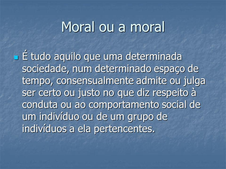 Moral ou a moral É tudo aquilo que uma determinada sociedade, num determinado espaço de tempo, consensualmente admite ou julga ser certo ou justo no q