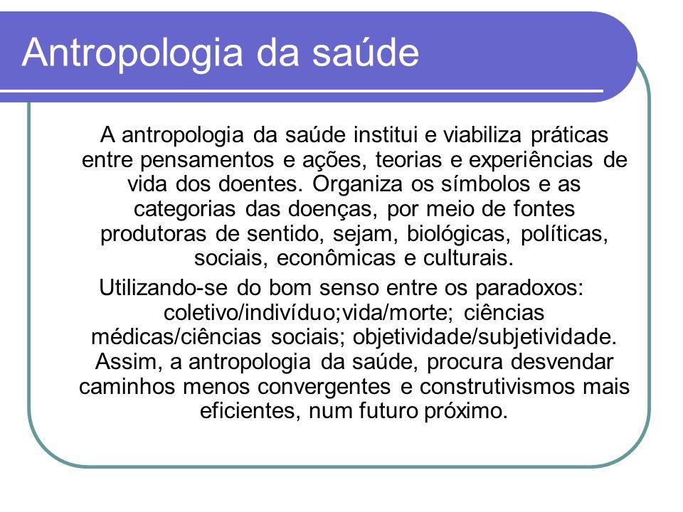 Antropologia da saúde A antropologia da saúde institui e viabiliza práticas entre pensamentos e ações, teorias e experiências de vida dos doentes.