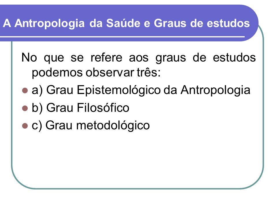 A Antropologia da Saúde e Graus de estudos No que se refere aos graus de estudos podemos observar três: a) Grau Epistemológico da Antropologia b) Grau Filosófico c) Grau metodológico