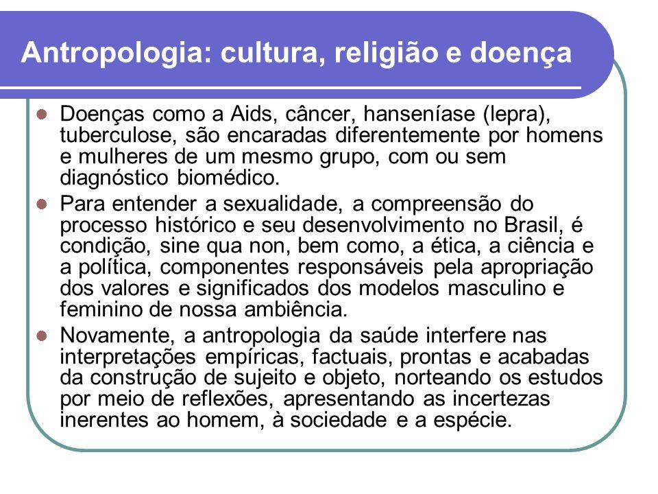 Antropologia: cultura, religião e doença Doenças como a Aids, câncer, hanseníase (lepra), tuberculose, são encaradas diferentemente por homens e mulheres de um mesmo grupo, com ou sem diagnóstico biomédico.