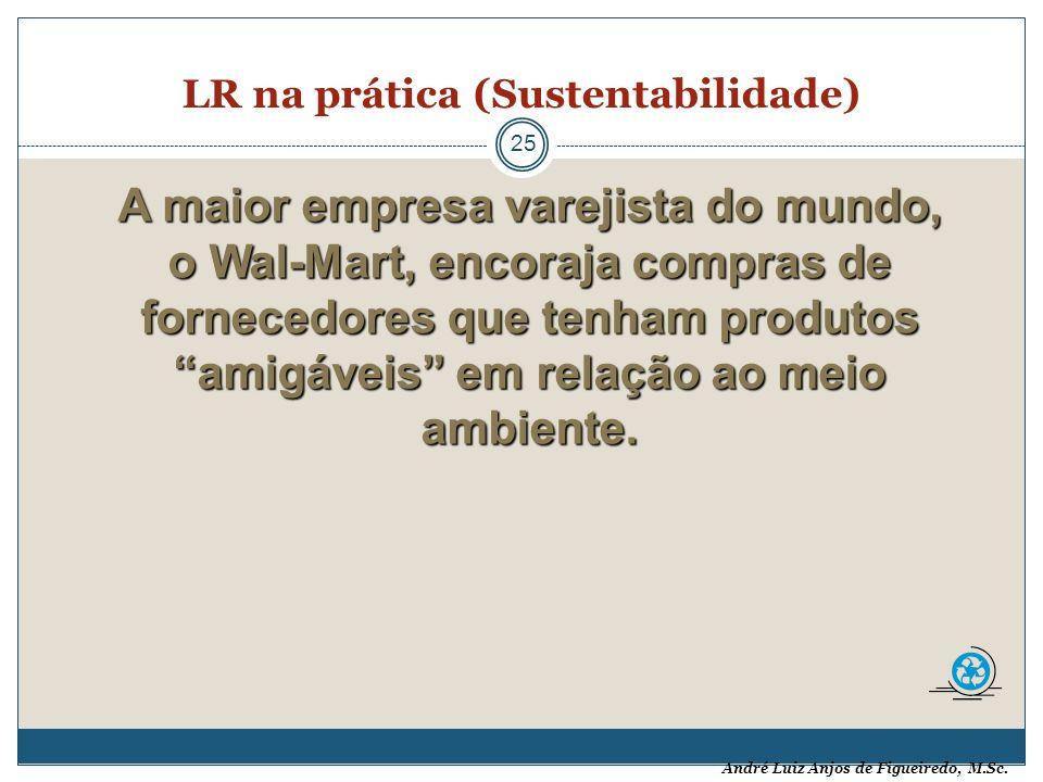 André Luiz Anjos de Figueiredo, M.Sc. LR na prática (Sustentabilidade) 25 A maior empresa varejista do mundo, o Wal-Mart, encoraja compras de forneced