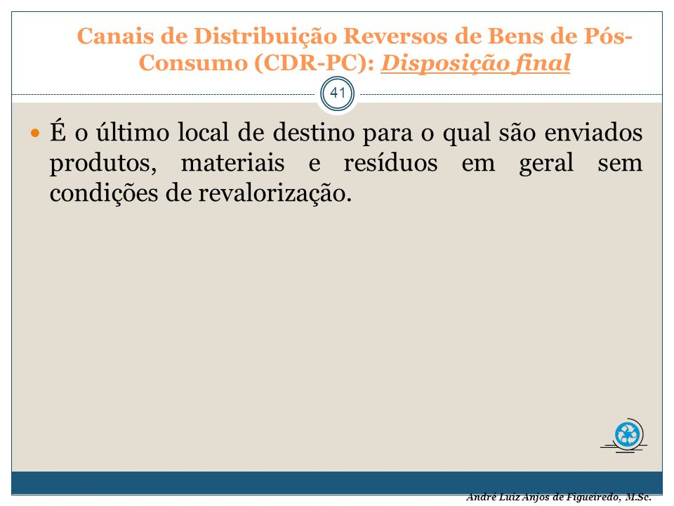 André Luiz Anjos de Figueiredo, M.Sc. Canais de Distribuição Reversos de Bens de Pós- Consumo (CDR-PC): Disposição final 41 É o último local de destin