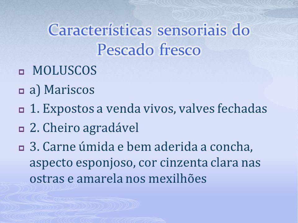 MOLUSCOS a) Mariscos 1. Expostos a venda vivos, valves fechadas 2. Cheiro agradável 3. Carne úmida e bem aderida a concha, aspecto esponjoso, cor cinz