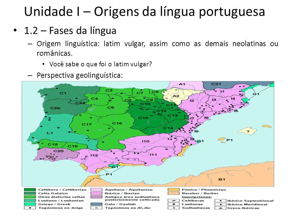 Unidade I – Origens da língua portuguesa 1.2 – Fases da língua – Origem linguística: latim vulgar, assim como as demais neolatinas ou românicas. Você