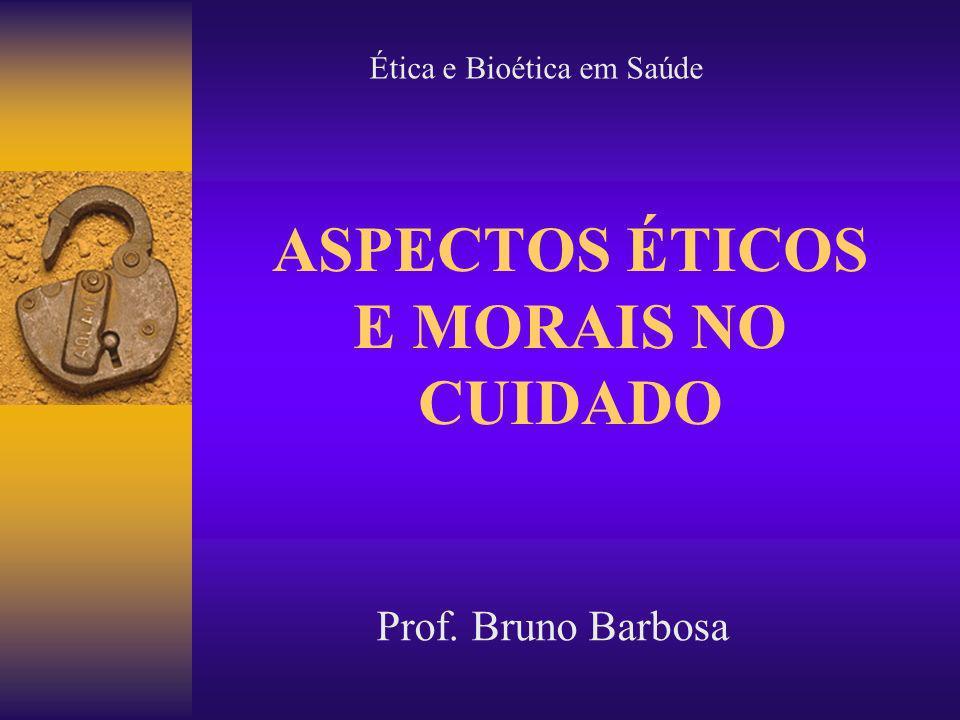 ASPECTOS ÉTICOS E MORAIS NO CUIDADO Prof. Bruno Barbosa Ética e Bioética em Saúde