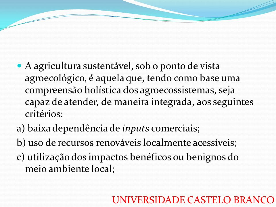 UNIVERSIDADE CASTELO BRANCO A agricultura sustentável, sob o ponto de vista agroecológico, é aquela que, tendo como base uma compreensão holística dos