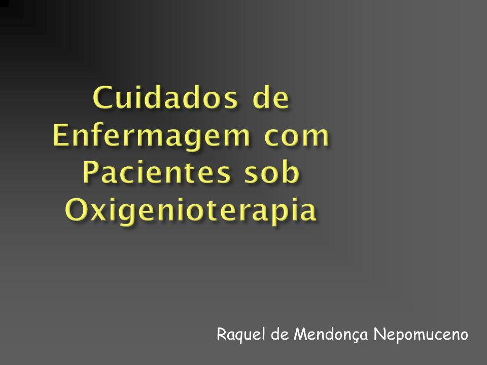 Cuidados de Enfermagem com Pacientes sob Oxigenioterapia Raquel de Mendonça Nepomuceno