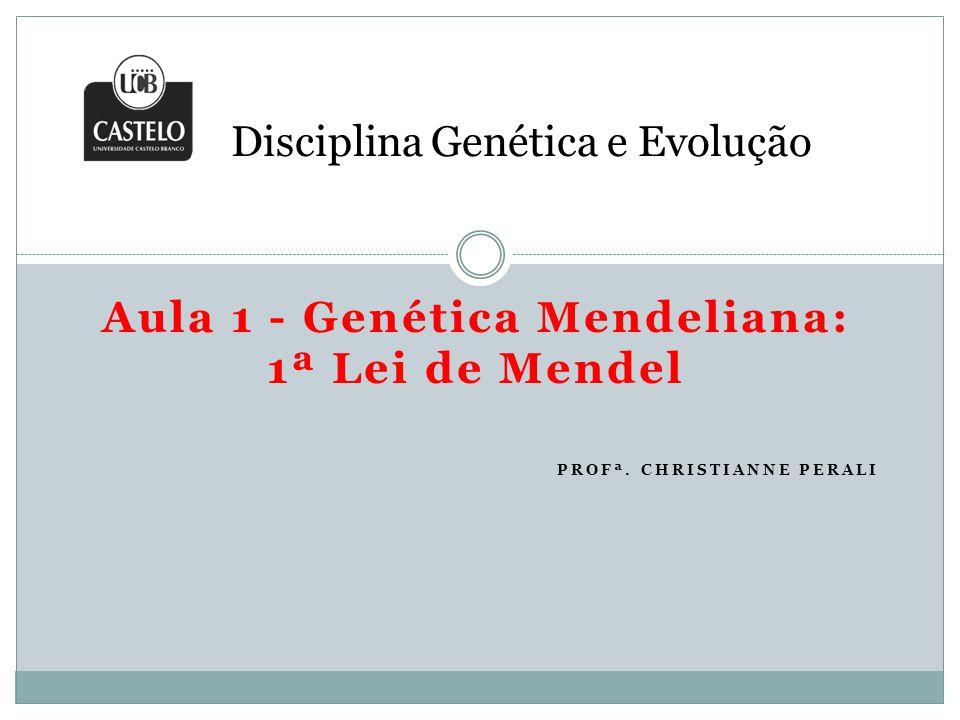 Aula 1 - Genética Mendeliana: 1ª Lei de Mendel PROFª. CHRISTIANNE PERALI Disciplina Genética e Evolução