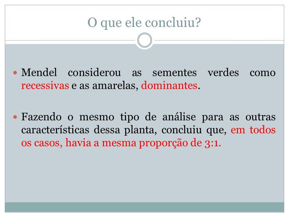 O que ele concluiu? Mendel considerou as sementes verdes como recessivas e as amarelas, dominantes. Fazendo o mesmo tipo de análise para as outras car