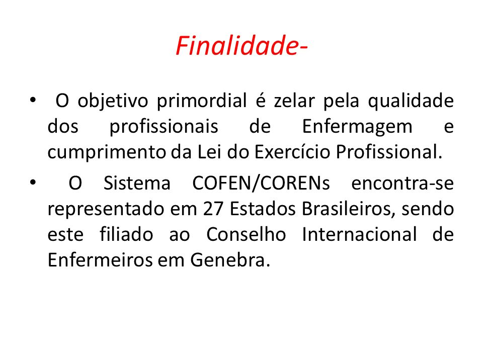 Finalidade- O objetivo primordial é zelar pela qualidade dos profissionais de Enfermagem e cumprimento da Lei do Exercício Profissional. O Sistema COF
