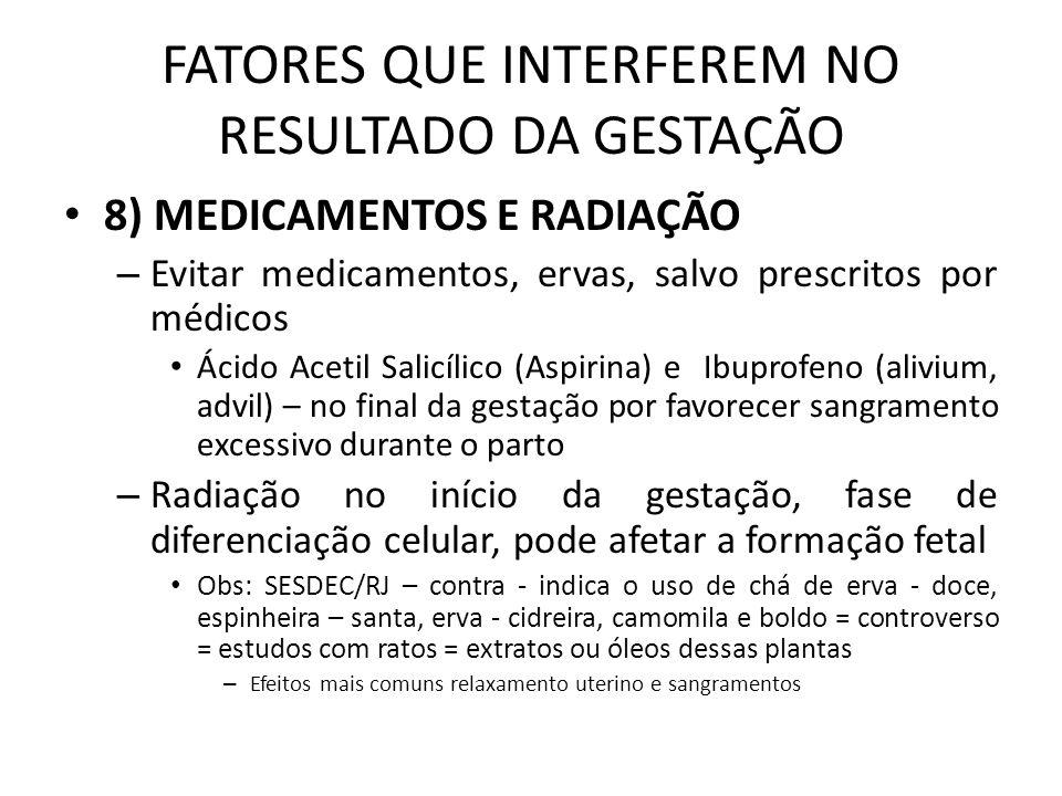 FATORES QUE INTERFEREM NO RESULTADO DA GESTAÇÃO 9) CAFEÍNA – Atravessa a placenta e causa alterações na FC e na respiração fetal – Efeitos teratogênicos em ratos – Uso excessivo RNBP/RNPT e teratogenicidade – não conclusivos – acredita- se que seriam necessárias em uma mulher de 60Kg - 10 a 14 xícaras de café/dia ou consumo diário superior a 300ml (2 a 3 xícaras médias) Não ultrapassar o consumo diário de 2 a 3 xícaras pequenas/dia (100 a 150ml) – Vitolo 4 xícaras Consumo inferior a 300mg de cafeína (180ml de café = 103mg de cafeína) – não está associado a efeitos adversos Controlar o consumo de bebidas cafeinadas – Refrigerantes, chás e chocolates